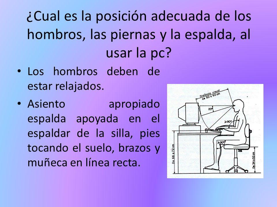 ¿Cual es la posición adecuada de los hombros, las piernas y la espalda, al usar la pc? Los hombros deben de estar relajados. Asiento apropiado espalda
