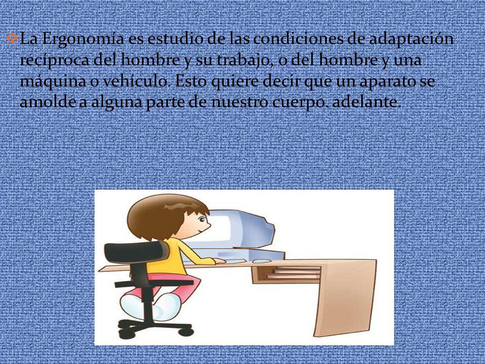  La Ergonomía es estudio de las condiciones de adaptación recíproca del hombre y su trabajo, o del hombre y una máquina o vehículo. Esto quiere decir