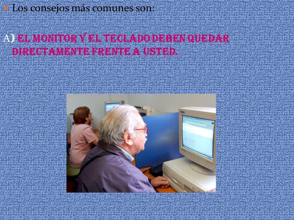 Los consejos más comunes son: A ) EL MONITOR Y EL TECLADO DEBEN QUEDAR DIRECTAMENTE FRENTE A USTED.