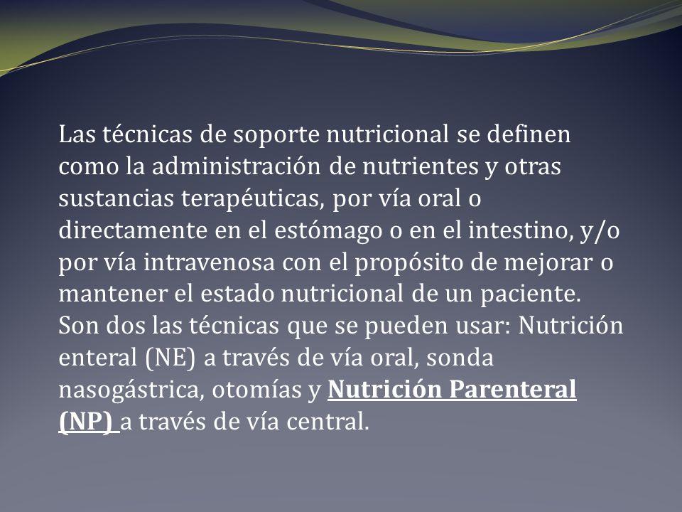 Las técnicas de soporte nutricional se definen como la administración de nutrientes y otras sustancias terapéuticas, por vía oral o directamente en el estómago o en el intestino, y/o por vía intravenosa con el propósito de mejorar o mantener el estado nutricional de un paciente.