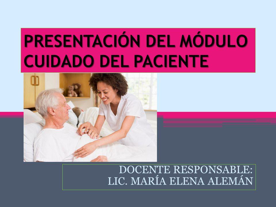 PRESENTACIÓN DEL MÓDULO CUIDADO DEL PACIENTE DOCENTE RESPONSABLE: LIC. MARÍA ELENA ALEMÁN