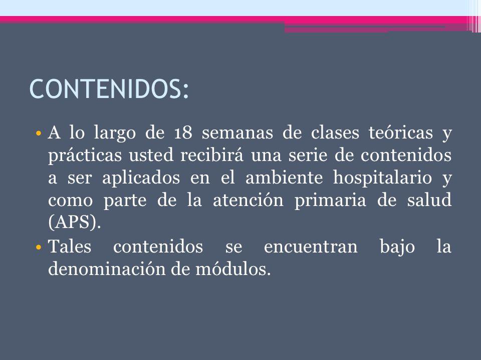 CONTENIDOS: A lo largo de 18 semanas de clases teóricas y prácticas usted recibirá una serie de contenidos a ser aplicados en el ambiente hospitalario y como parte de la atención primaria de salud (APS).