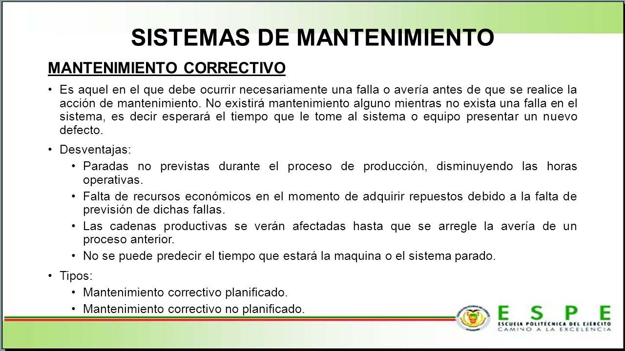 SISTEMAS DE MANTENIMIENTO MANTENIMIENTO CORRECTIVO Es aquel en el que debe ocurrir necesariamente una falla o avería antes de que se realice la acción de mantenimiento.