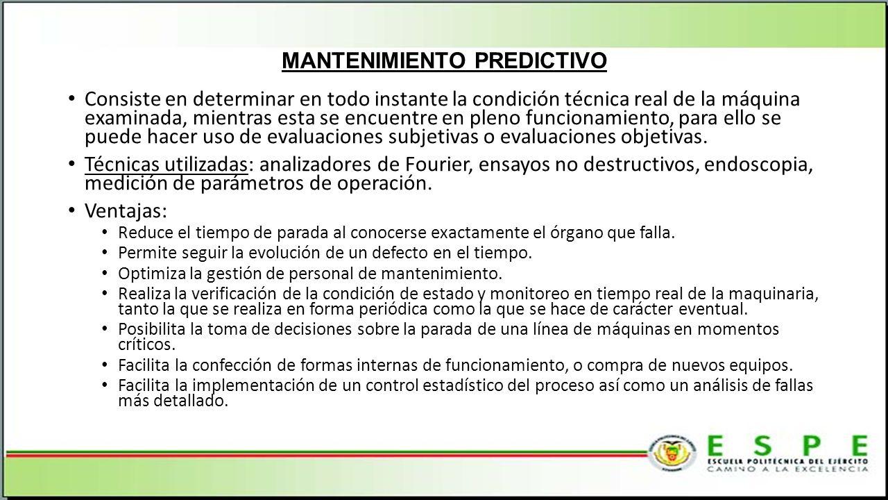 MANTENIMIENTO PREDICTIVO Consiste en determinar en todo instante la condición técnica real de la máquina examinada, mientras esta se encuentre en pleno funcionamiento, para ello se puede hacer uso de evaluaciones subjetivas o evaluaciones objetivas.