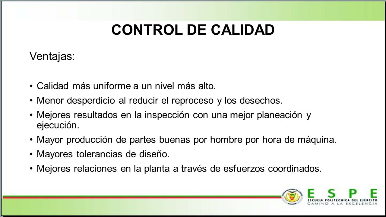 CONTROL DE CALIDAD Ventajas: Calidad más uniforme a un nivel más alto. Menor desperdicio al reducir el reproceso y los desechos. Mejores resultados en