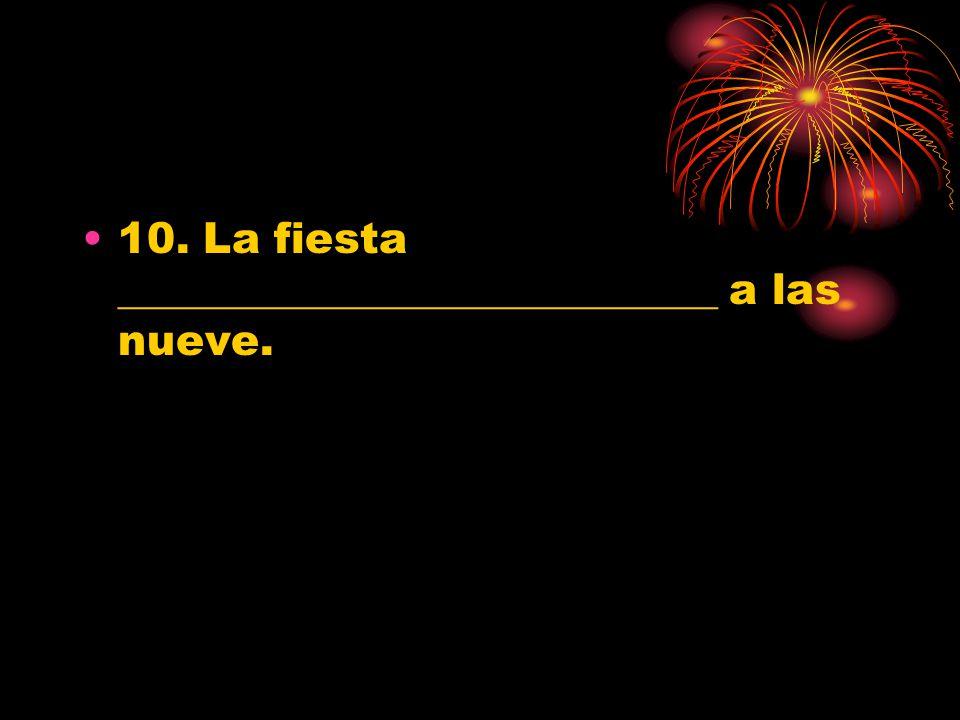 10. La fiesta ____________________________ a las nueve.