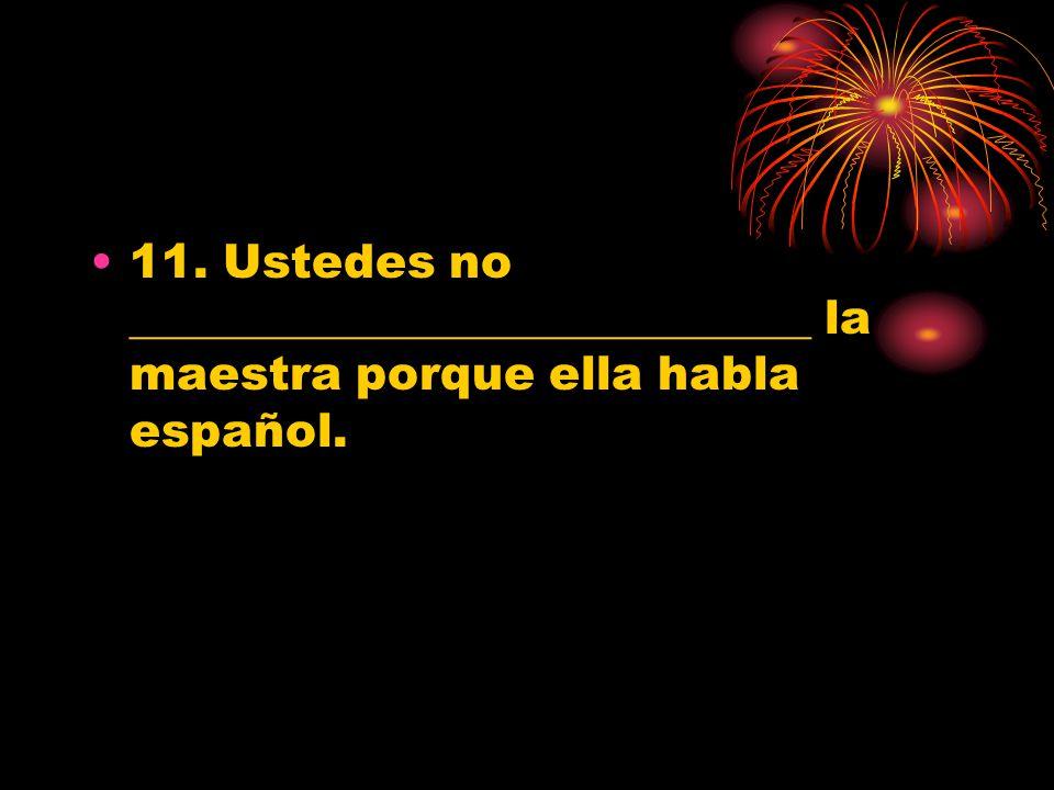 11. Ustedes no _____________________________ la maestra porque ella habla español.