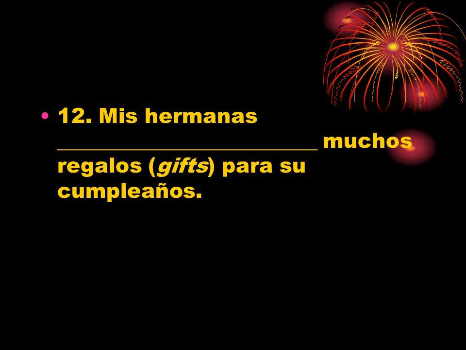 12. Mis hermanas _________________________ muchos regalos (gifts) para su cumpleaños.