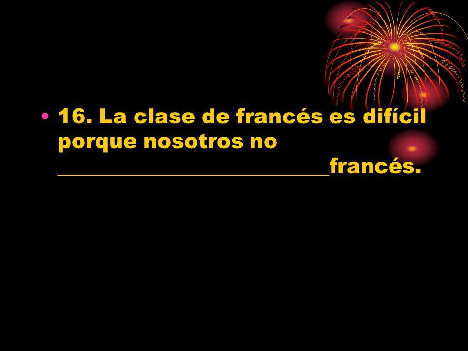 16. La clase de francés es difícil porque nosotros no __________________________francés.