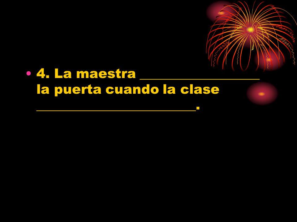 4. La maestra __________________ la puerta cuando la clase ________________________.