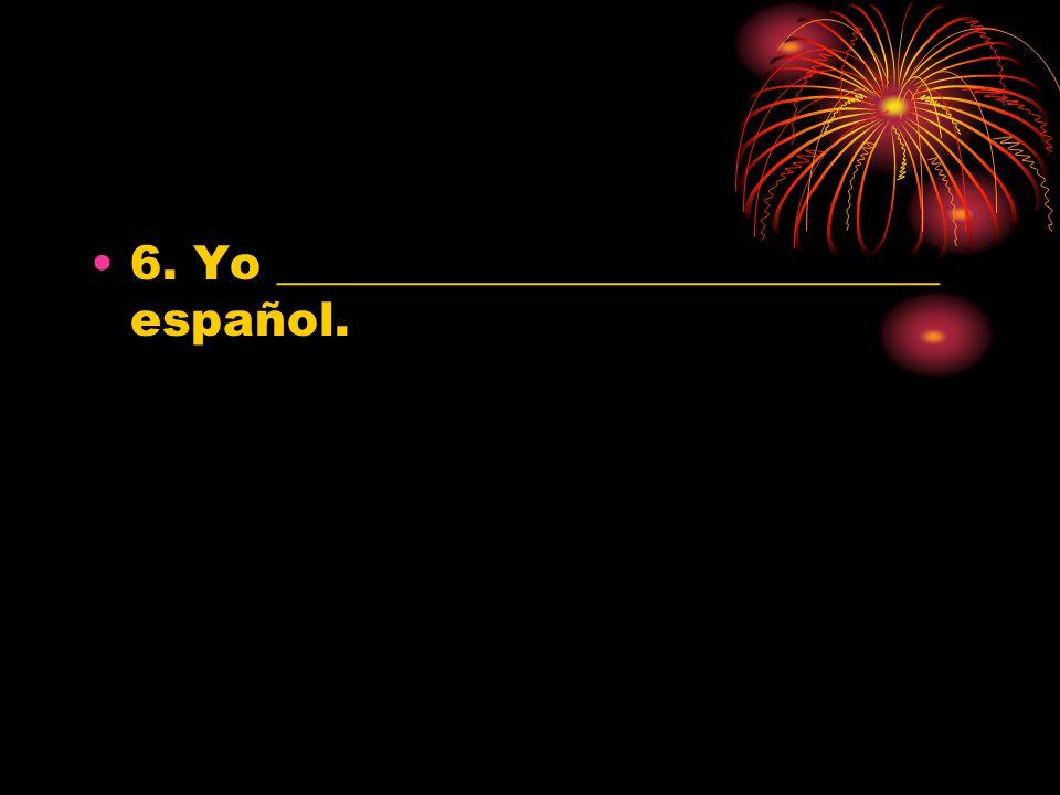 6. Yo ____________________________ español.