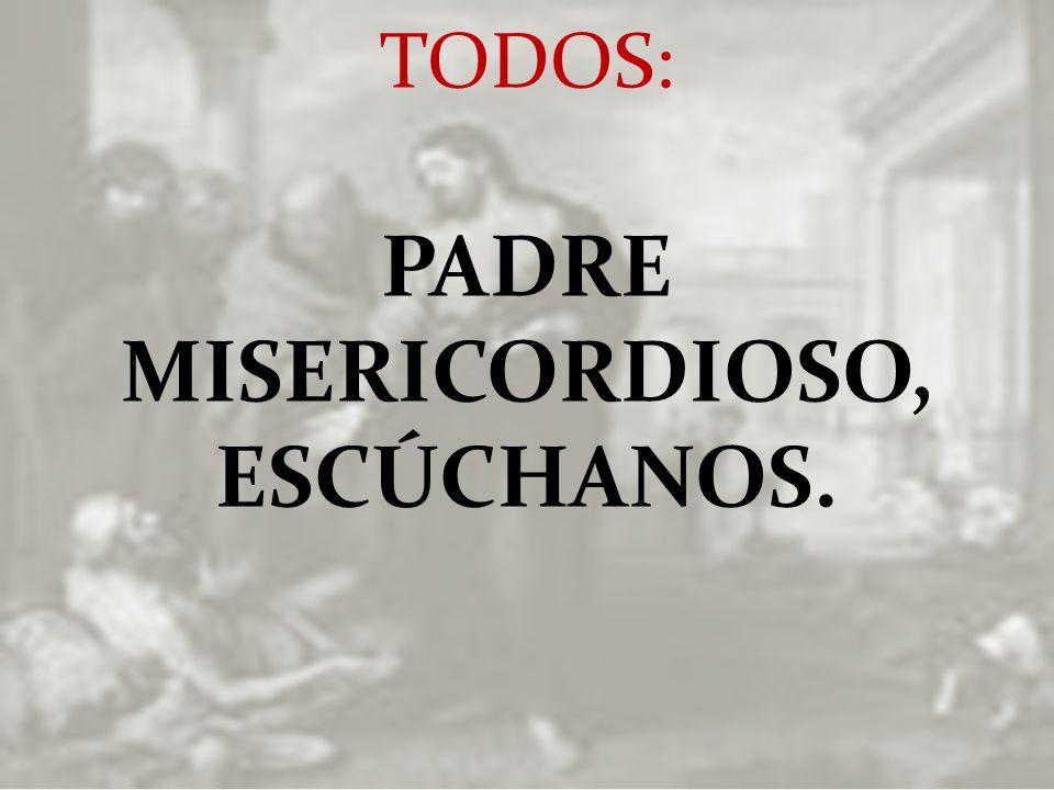 TODOS: PADRE MISERICORDIOSO, ESCÚCHANOS.