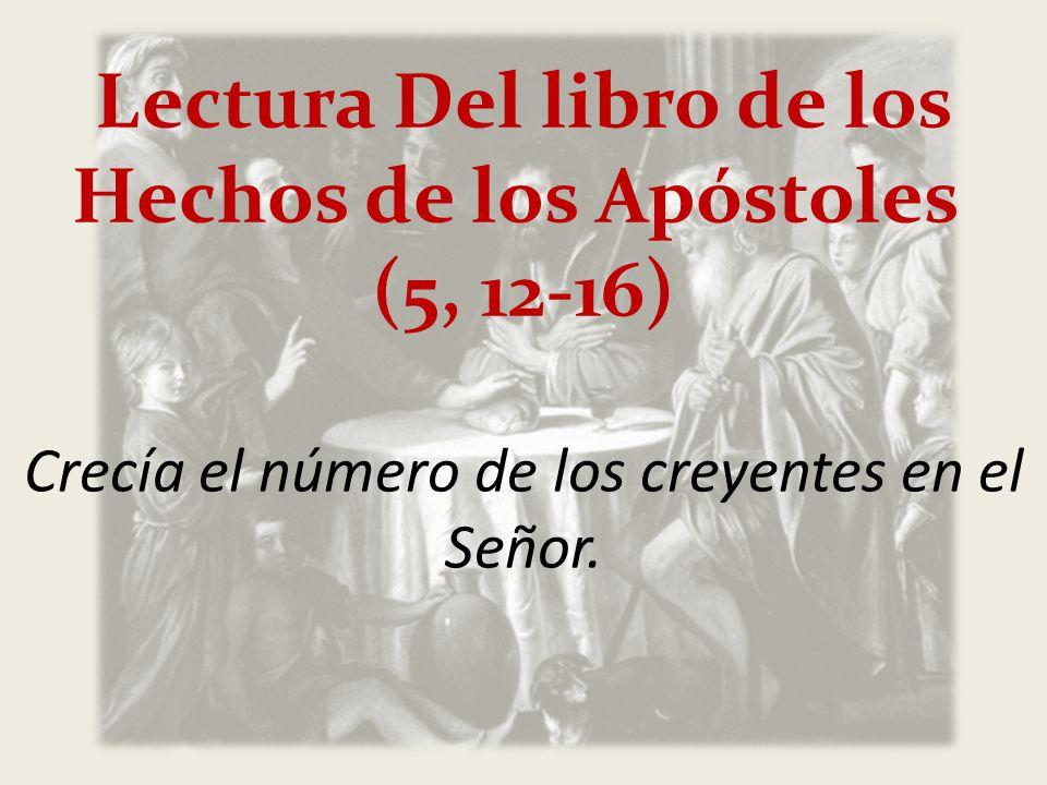 Lectura Del libro de los Hechos de los Apóstoles (5, 12-16) Crecía el número de los creyentes en el Señor.