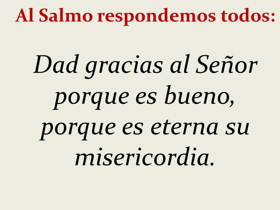Al Salmo respondemos todos: Dad gracias al Señor porque es bueno, porque es eterna su misericordia.