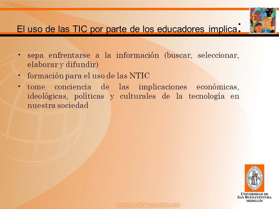 El uso de las TIC por parte de los educadores implica : sepa enfrentarse a la información (buscar, seleccionar, elaborar y difundir) formación para el uso de las NTIC tome conciencia de las implicaciones económicas, ideológicas, políticas y culturales de la tecnología en nuestra sociedad