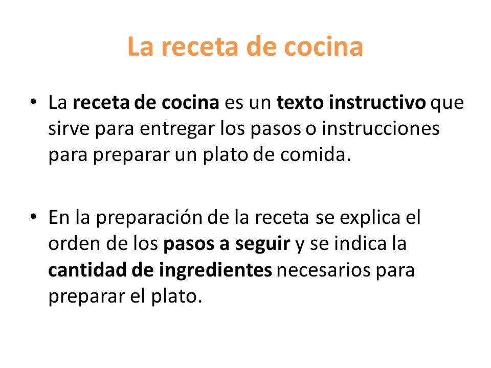 La receta de cocina La receta de cocina es un texto instructivo que sirve para entregar los pasos o instrucciones para preparar un plato de comida.