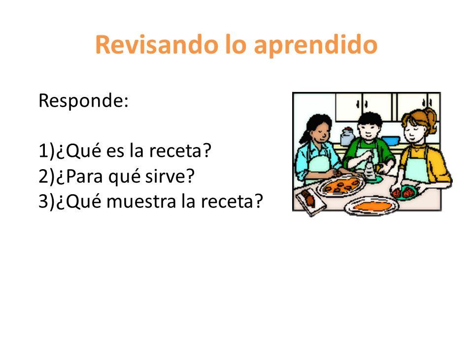 Revisando lo aprendido Responde: 1)¿Qué es la receta? 2)¿Para qué sirve? 3)¿Qué muestra la receta?