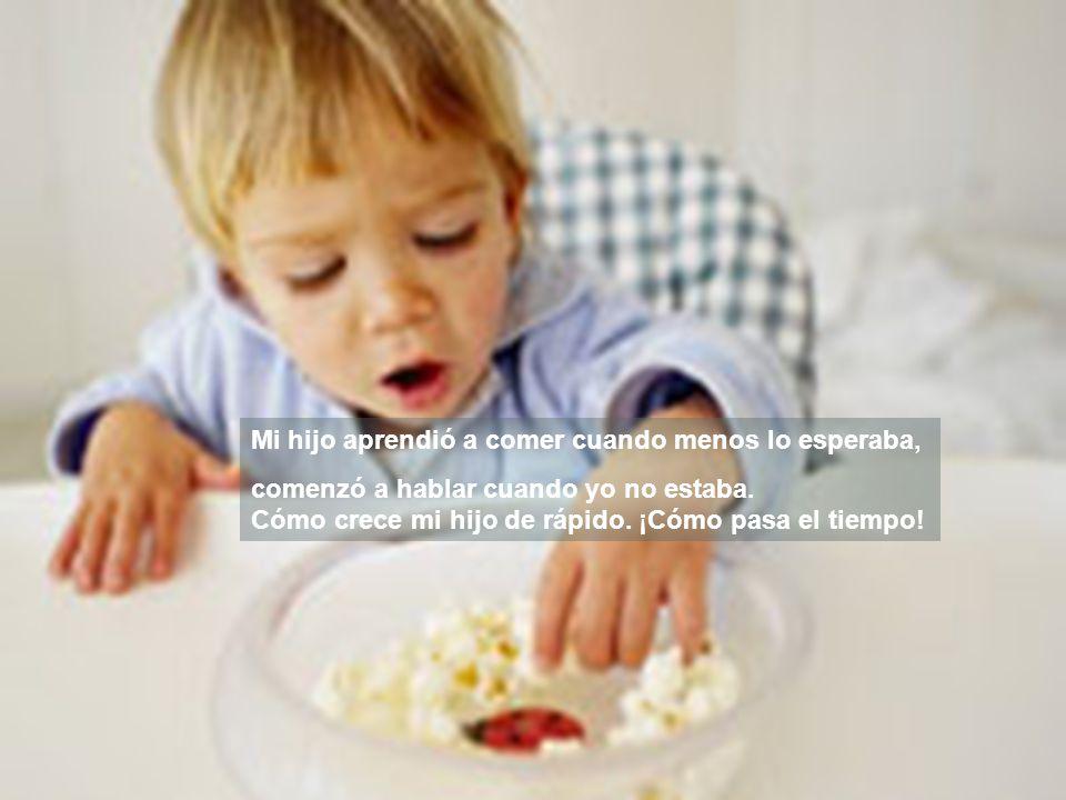 Mi hijo aprendió a comer cuando menos lo esperaba, comenzó a hablar cuando yo no estaba.