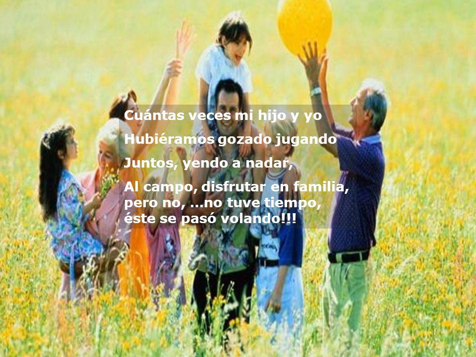 Cuántas veces mi hijo y yo Hubiéramos gozado jugando Juntos, yendo a nadar, Al campo, disfrutar en familia, pero no, …no tuve tiempo, éste se pasó volando!!!