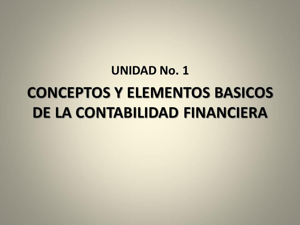UNIDAD No. 1 CONCEPTOS Y ELEMENTOS BASICOS DE LA CONTABILIDAD FINANCIERA
