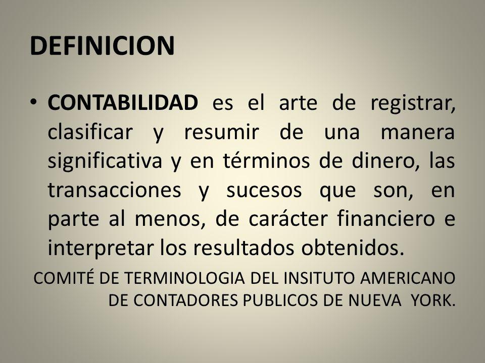 DEFINICION CONTABILIDAD es el arte de registrar, clasificar y resumir de una manera significativa y en términos de dinero, las transacciones y sucesos que son, en parte al menos, de carácter financiero e interpretar los resultados obtenidos.