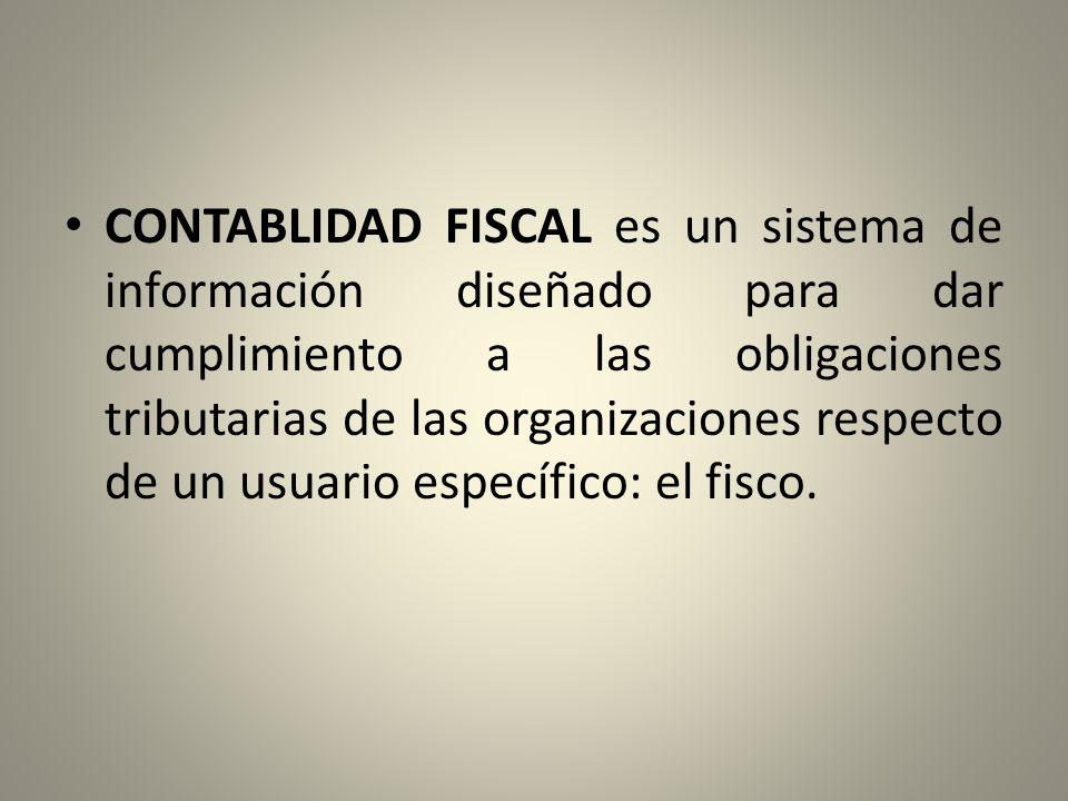 CONTABLIDAD FISCAL es un sistema de información diseñado para dar cumplimiento a las obligaciones tributarias de las organizaciones respecto de un usuario específico: el fisco.