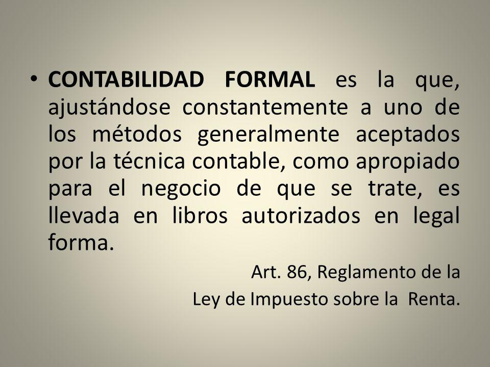 CONTABILIDAD FORMAL es la que, ajustándose constantemente a uno de los métodos generalmente aceptados por la técnica contable, como apropiado para el negocio de que se trate, es llevada en libros autorizados en legal forma.