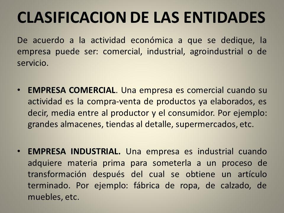 CLASIFICACION DE LAS ENTIDADES De acuerdo a la actividad económica a que se dedique, la empresa puede ser: comercial, industrial, agroindustrial o de servicio.