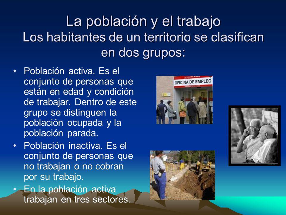 La población y el trabajo Los habitantes de un territorio se clasifican en dos grupos: Población activa.