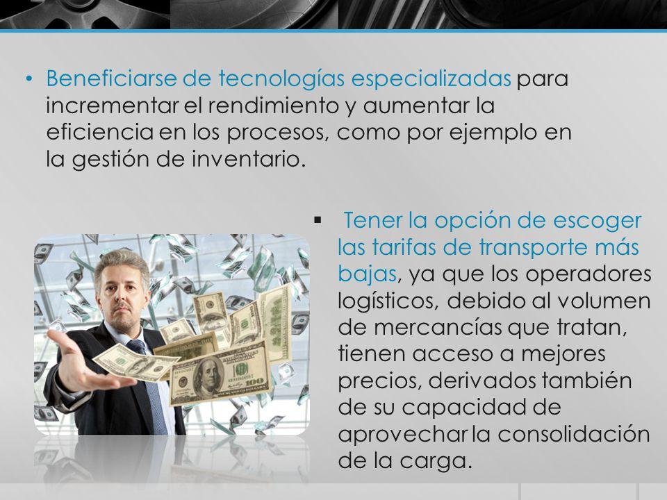  Tener la opción de escoger las tarifas de transporte más bajas, ya que los operadores logísticos, debido al volumen de mercancías que tratan, tienen acceso a mejores precios, derivados también de su capacidad de aprovechar la consolidación de la carga.
