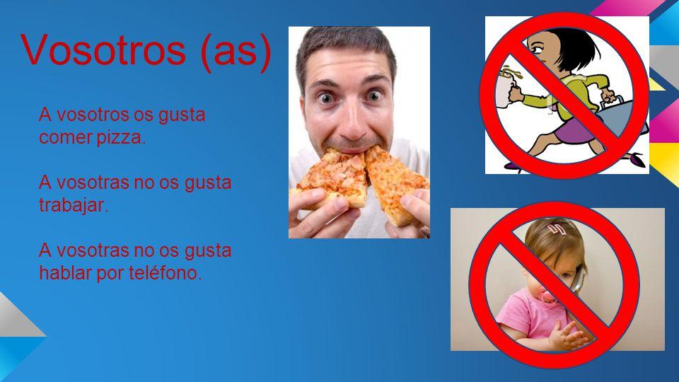 Vosotros (as) A vosotros os gusta comer pizza. A vosotras no os gusta trabajar.