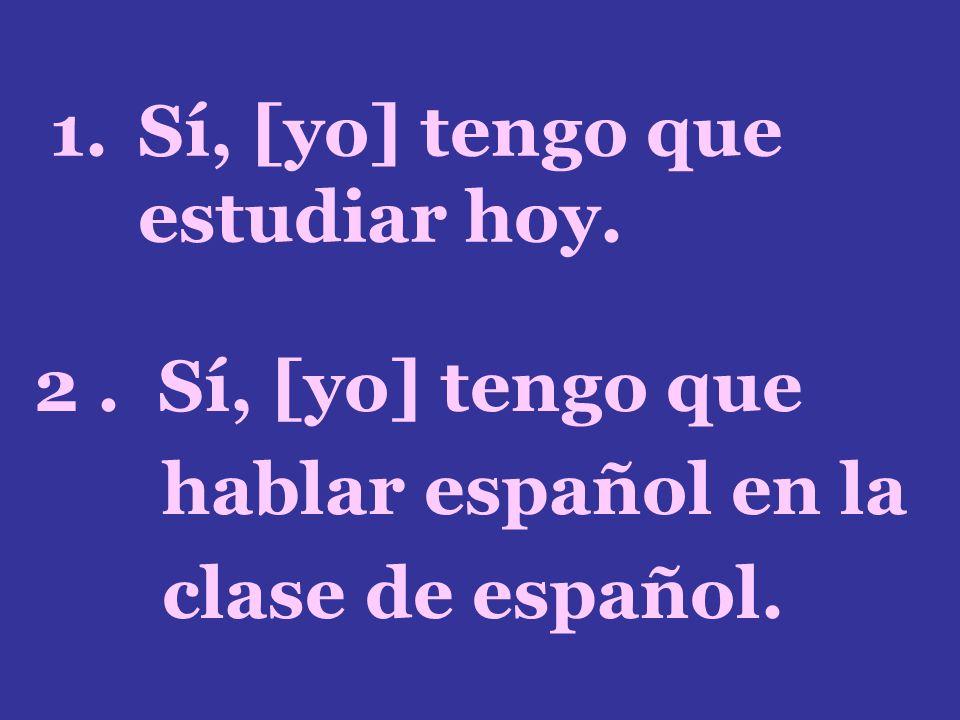 1.Sí, [yo] tengo que estudiar hoy. 2. Sí, [yo] tengo que hablar español en la clase de español.