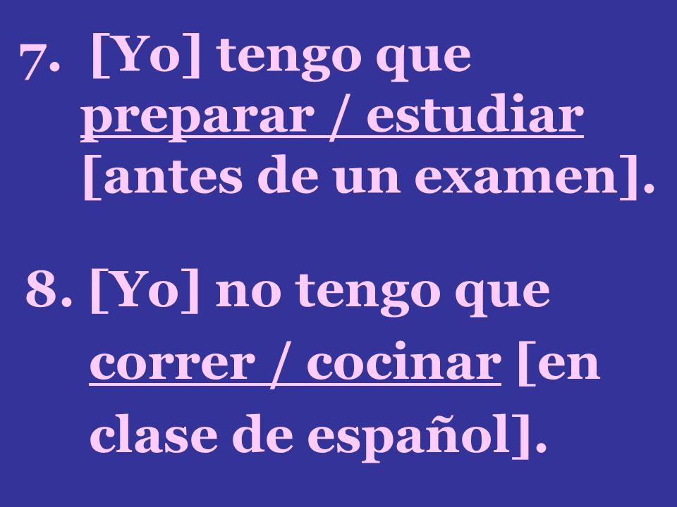 7. [Yo] tengo que preparar / estudiar [antes de un examen].