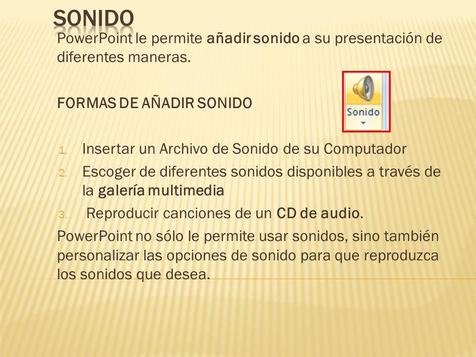 PowerPoint le permite añadir sonido a su presentación de diferentes maneras. FORMAS DE AÑADIR SONIDO 1. Insertar un Archivo de Sonido de su Computador