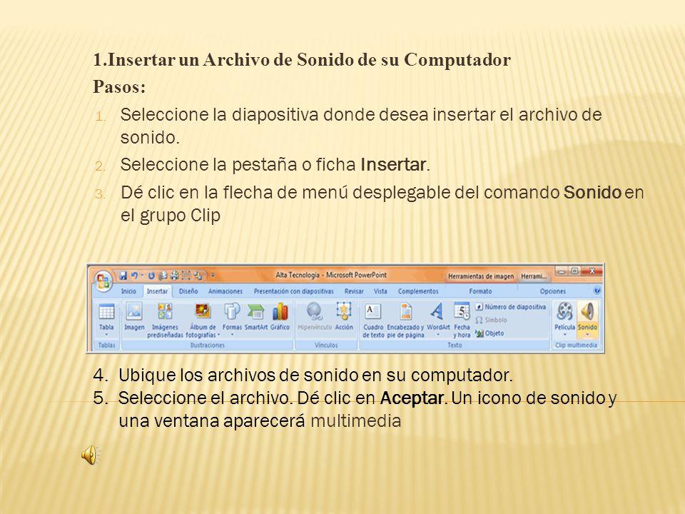 1.Insertar un Archivo de Sonido de su Computador Pasos: 1. Seleccione la diapositiva donde desea insertar el archivo de sonido. 2. Seleccione la pesta