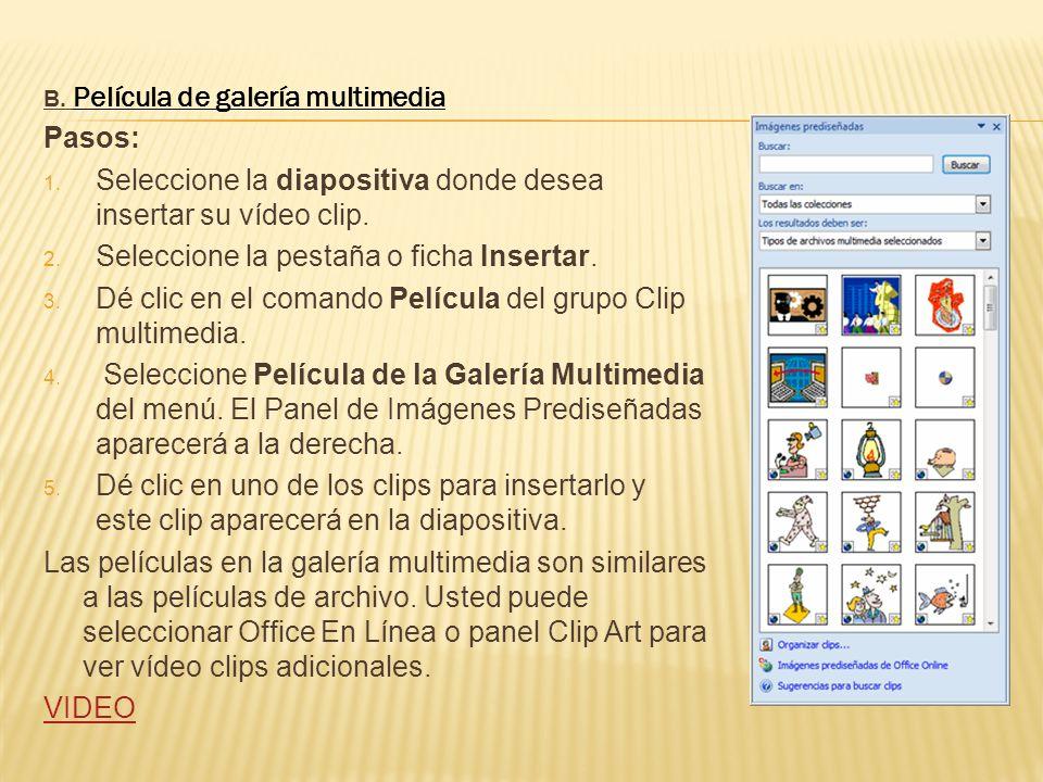 B. Película de galería multimedia Pasos: 1. Seleccione la diapositiva donde desea insertar su vídeo clip. 2. Seleccione la pestaña o ficha Insertar. 3