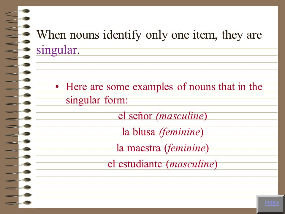 When nouns identify only one item, they are singular.