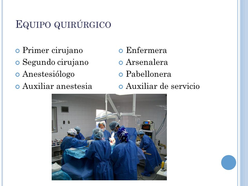 E QUIPO QUIRÚRGICO Primer cirujano Segundo cirujano Anestesiólogo Auxiliar anestesia Enfermera Arsenalera Pabellonera Auxiliar de servicio
