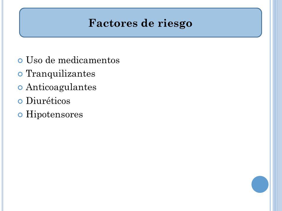 Uso de medicamentos Tranquilizantes Anticoagulantes Diuréticos Hipotensores Factores de riesgo