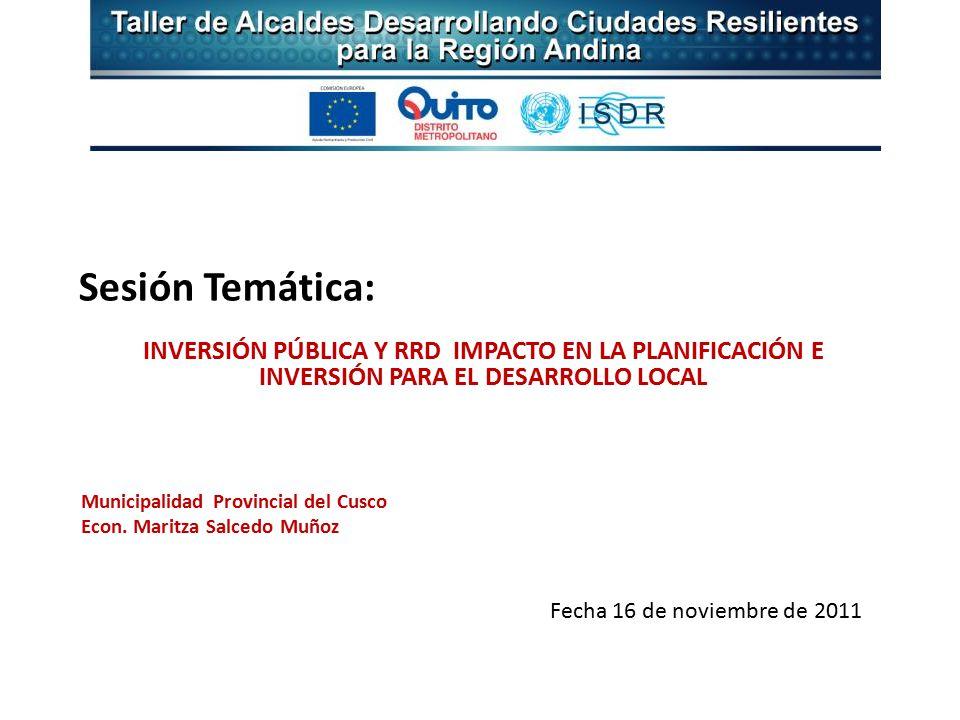 Sesión Temática: INVERSIÓN PÚBLICA Y RRD IMPACTO EN LA PLANIFICACIÓN E INVERSIÓN PARA EL DESARROLLO LOCAL Municipalidad Provincial del Cusco Econ.