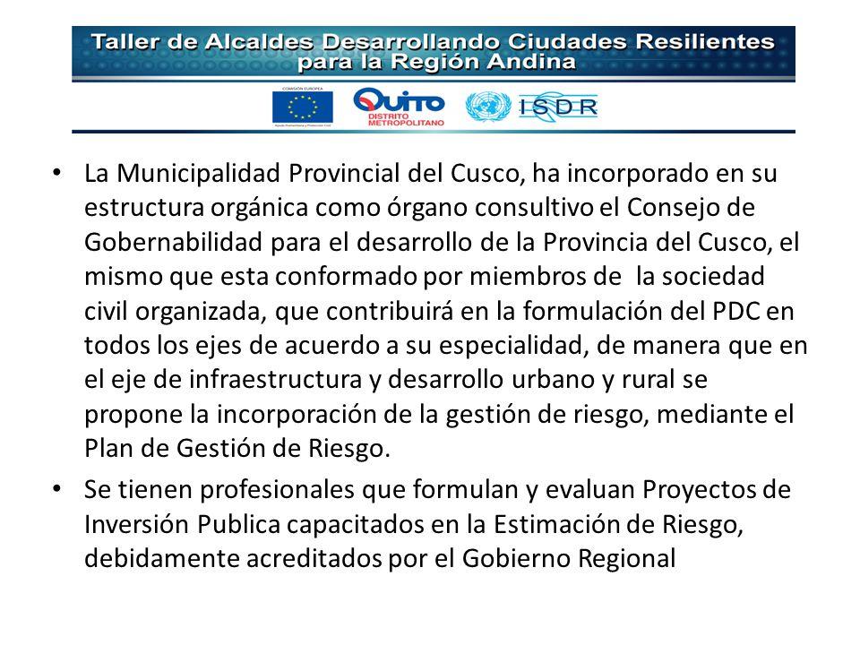 La Municipalidad Provincial del Cusco, ha incorporado en su estructura orgánica como órgano consultivo el Consejo de Gobernabilidad para el desarrollo de la Provincia del Cusco, el mismo que esta conformado por miembros de la sociedad civil organizada, que contribuirá en la formulación del PDC en todos los ejes de acuerdo a su especialidad, de manera que en el eje de infraestructura y desarrollo urbano y rural se propone la incorporación de la gestión de riesgo, mediante el Plan de Gestión de Riesgo.