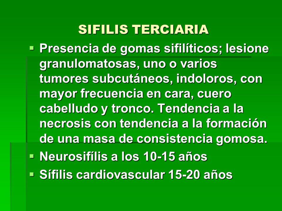 SIFILIS TERCIARIA  Presencia de gomas sifilíticos; lesione granulomatosas, uno o varios tumores subcutáneos, indoloros, con mayor frecuencia en cara, cuero cabelludo y tronco.