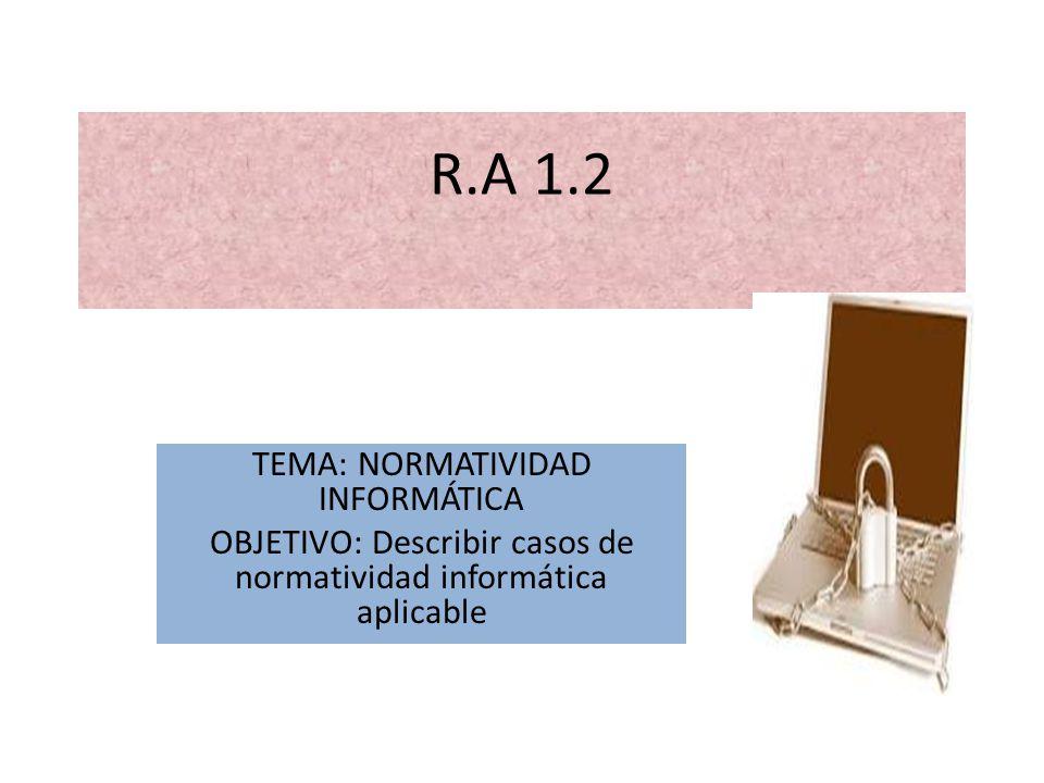 R.A 1.2 TEMA: NORMATIVIDAD INFORMÁTICA OBJETIVO: Describir casos de normatividad informática aplicable