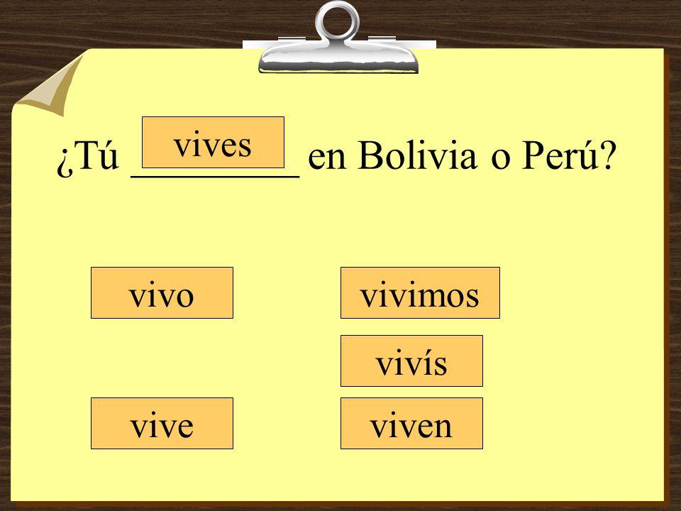 ¿Tú ________ en Bolivia o Perú? vivo vives vive vivimos vivís viven
