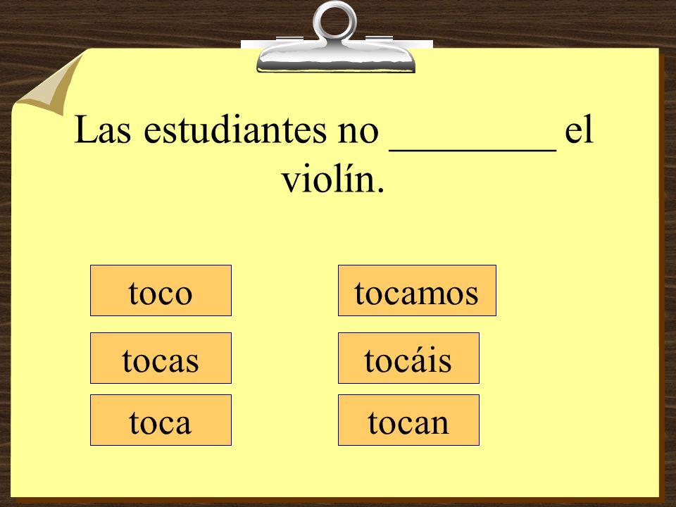 Las estudiantes no ________ el violín. toco tocas toca tocamos tocáis tocan