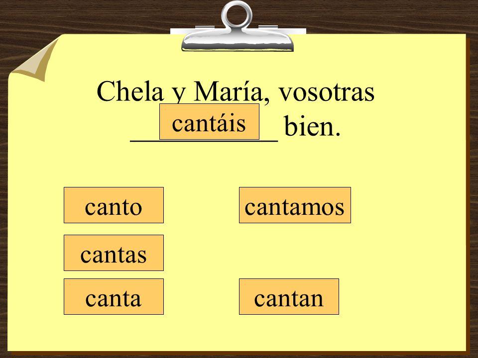 Chela y María, vosotras __________ bien. canto cantas canta cantamos cantáis cantan