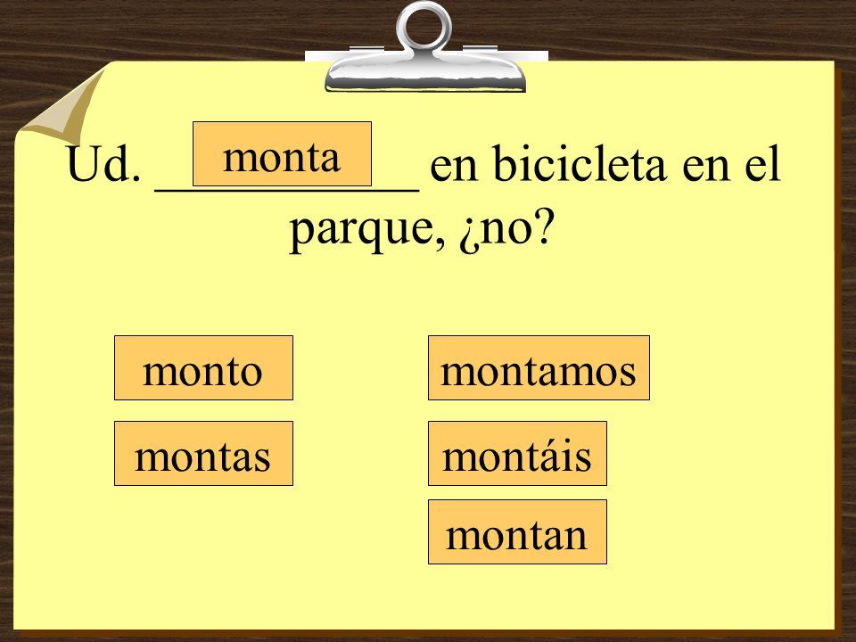 Ud. __________ en bicicleta en el parque, ¿no? monto montas monta montamos montáis montan