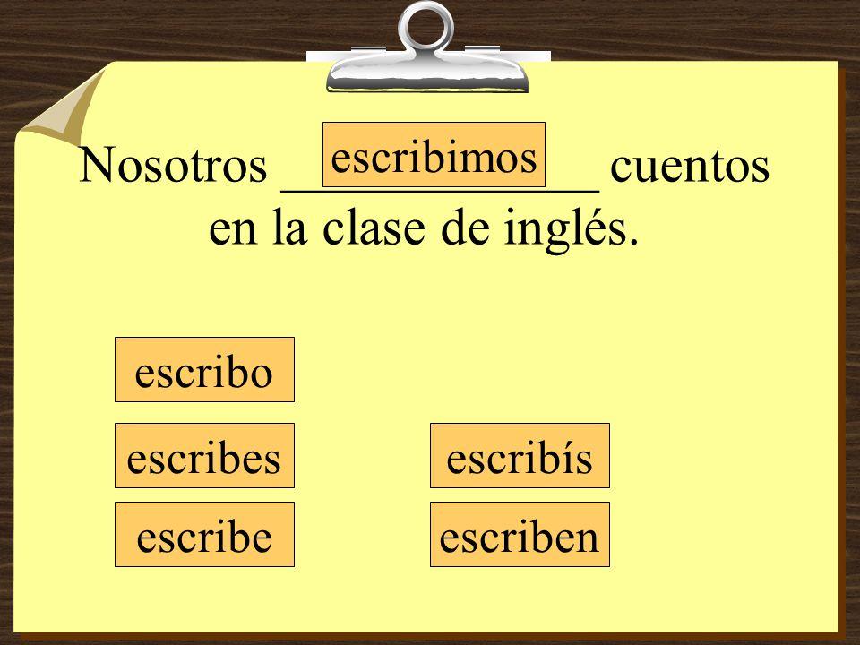 Nosotros ____________ cuentos en la clase de inglés. escribo escribes escribe escribimos escribís escriben