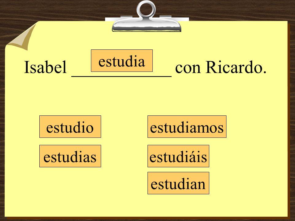 Isabel ___________ con Ricardo. estudio estudias estudia estudiamos estudiáis estudian