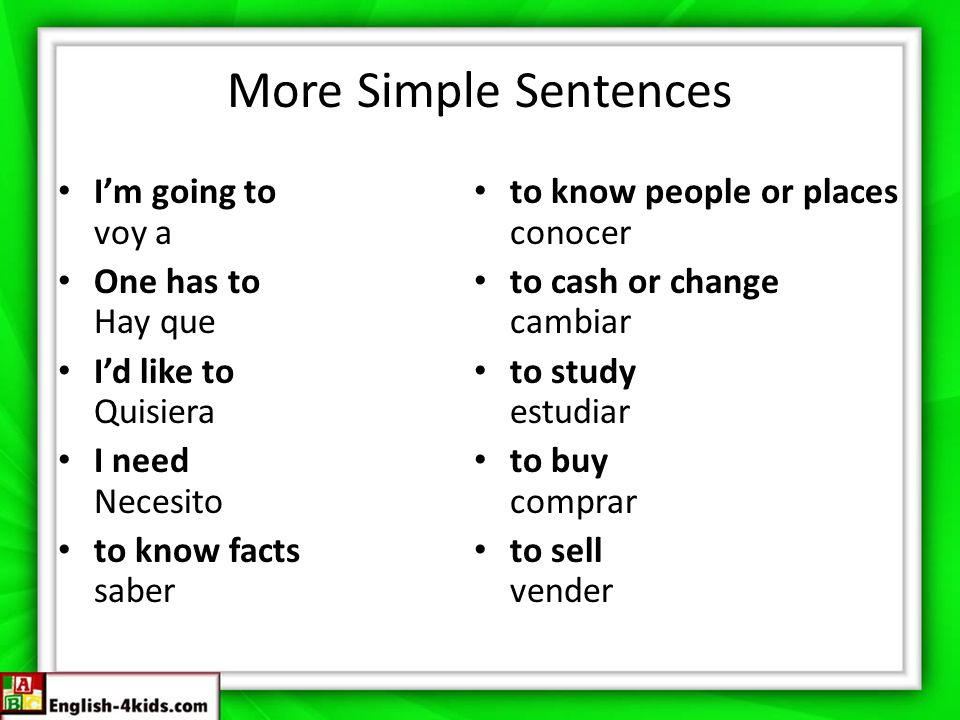 More Simple Sentences I'm going to voy a One has to Hay que I'd like to Quisiera I need Necesito to know facts saber to know people or places conocer to cash or change cambiar to study estudiar to buy comprar to sell vender
